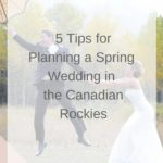 5 Tips to Planning Your Spring Wedding in the Canadian Rocky Mountains
